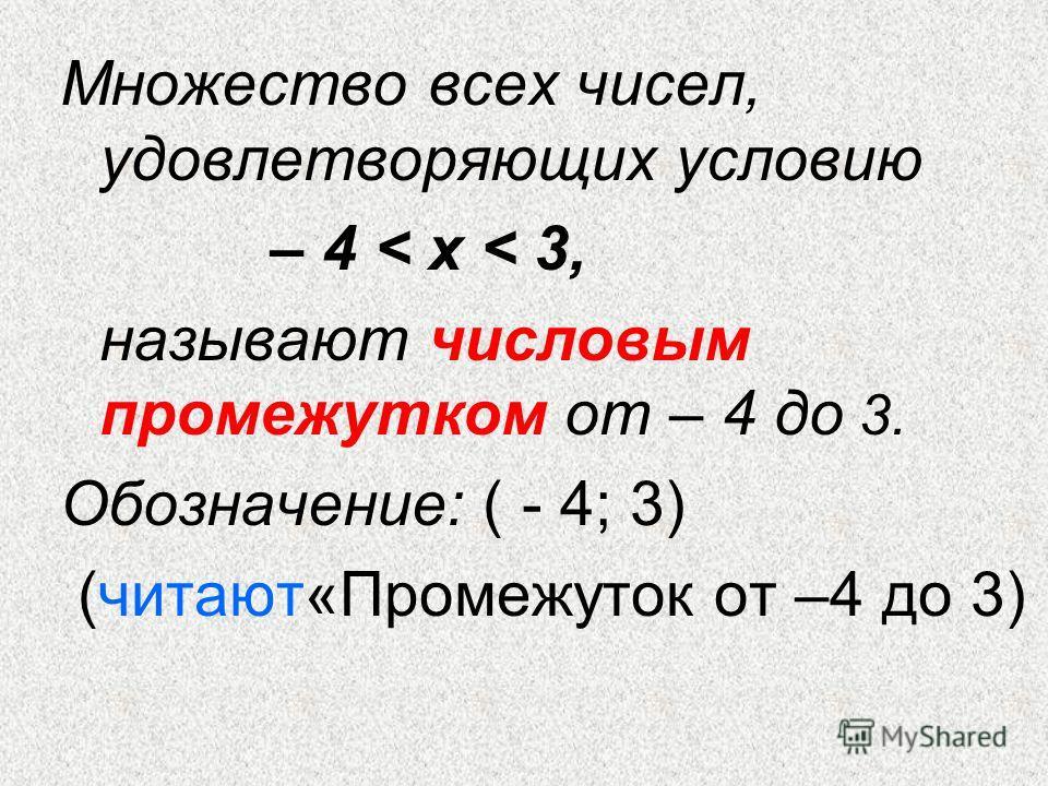Множество всех чисел, удовлетворяющих условию – 4 < х < 3, называют числовым промежутком от – 4 до 3. Обозначение: ( - 4; 3) (читают«Промежуток от –4 до 3)