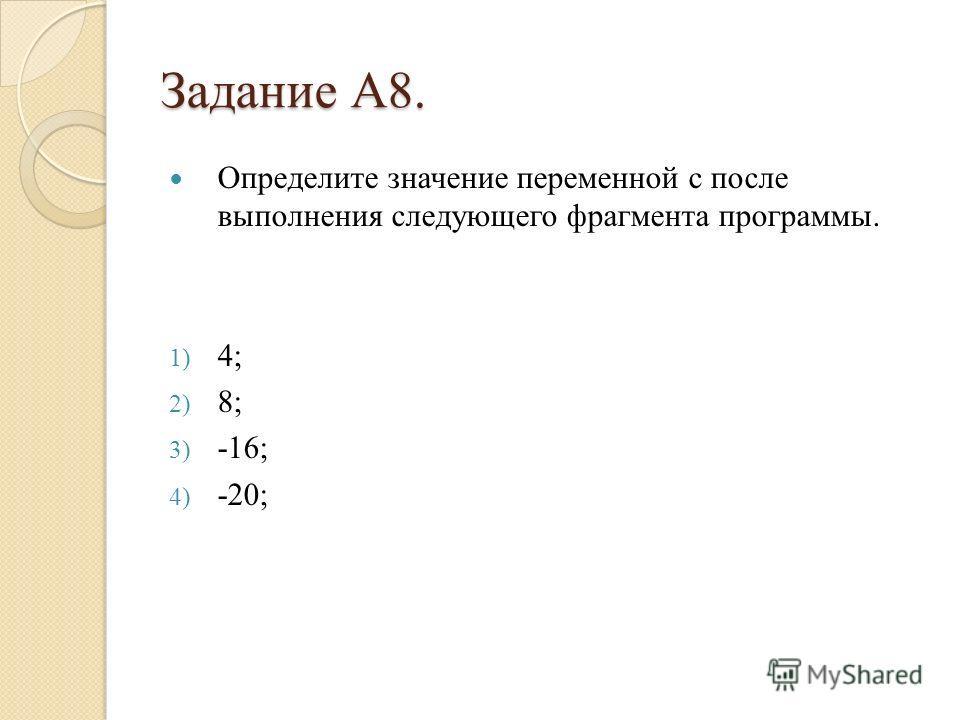 Задание А8. Определите значение переменной c после выполнения следующего фрагмента программы. 1) 4; 2) 8; 3) -16; 4) -20;