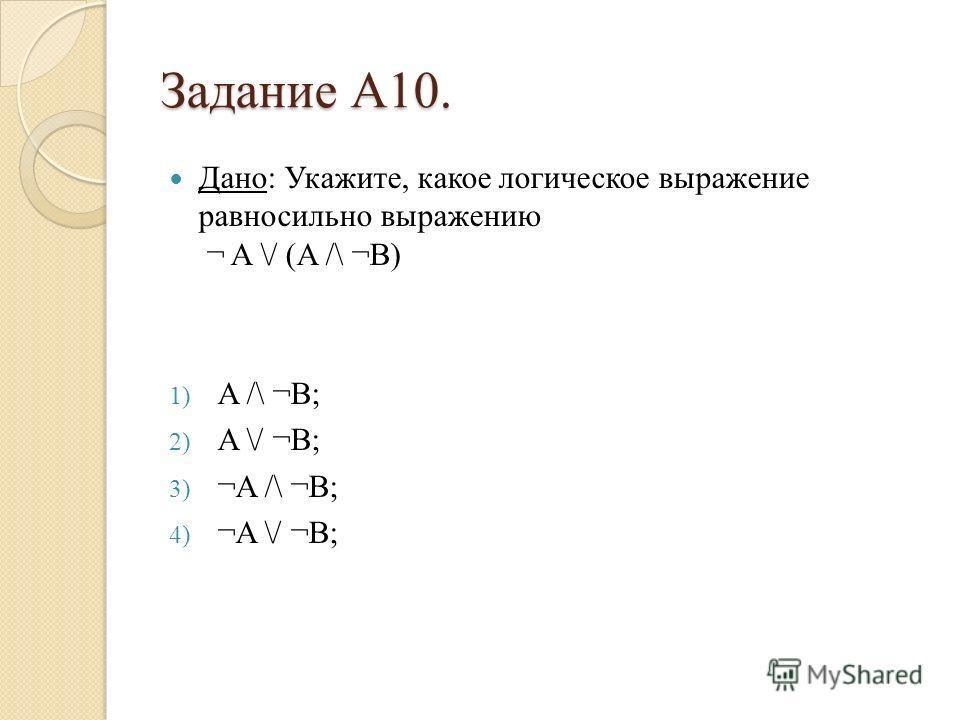 Задание А10. Дано: Укажите, какое логическое выражение равносильно выражению ¬ A \/ (A /\ ¬B) 1) A /\ ¬B; 2) A \/ ¬B; 3) ¬A /\ ¬B; 4) ¬A \/ ¬B;