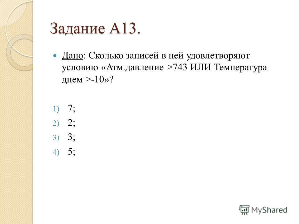 Задание А13. Дано: Сколько записей в ней удовлетворяют условию «Атм.давление >743 ИЛИ Температура днем >-10»? 1) 7; 2) 2; 3) 3; 4) 5;