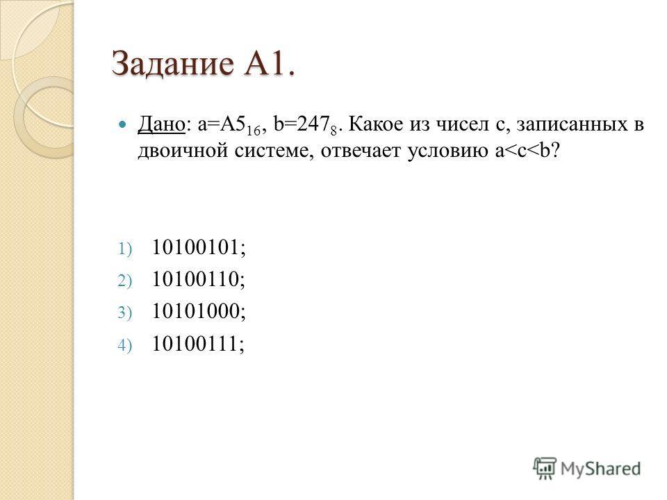 Задание А1. Дано: а=A5 16, b=247 8. Какое из чисел c, записанных в двоичной системе, отвечает условию a
