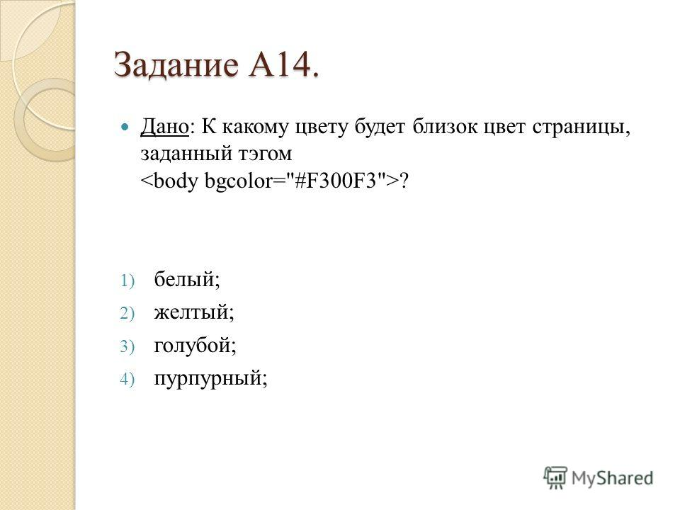 Задание А14. Дано: К какому цвету будет близок цвет страницы, заданный тэгом ? 1) белый; 2) желтый; 3) голубой; 4) пурпурный;