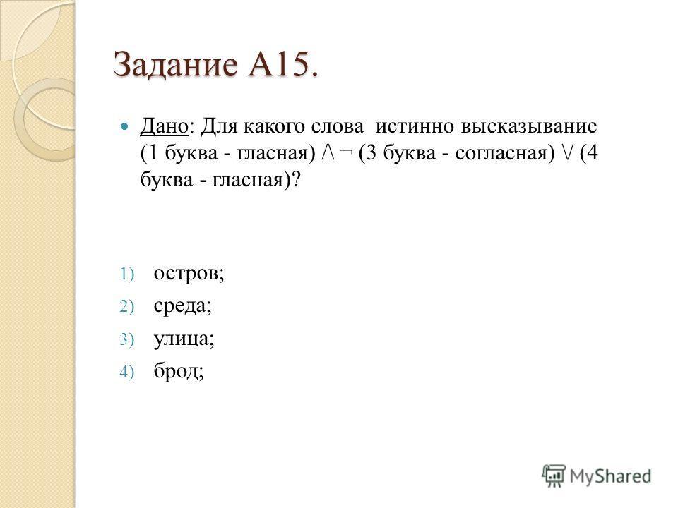 Задание А15. Дано: Для какого слова истинно высказывание (1 буква - гласная) /\ ¬ (3 буква - согласная) \/ (4 буква - гласная)? 1) остров; 2) среда; 3) улица; 4) брод;