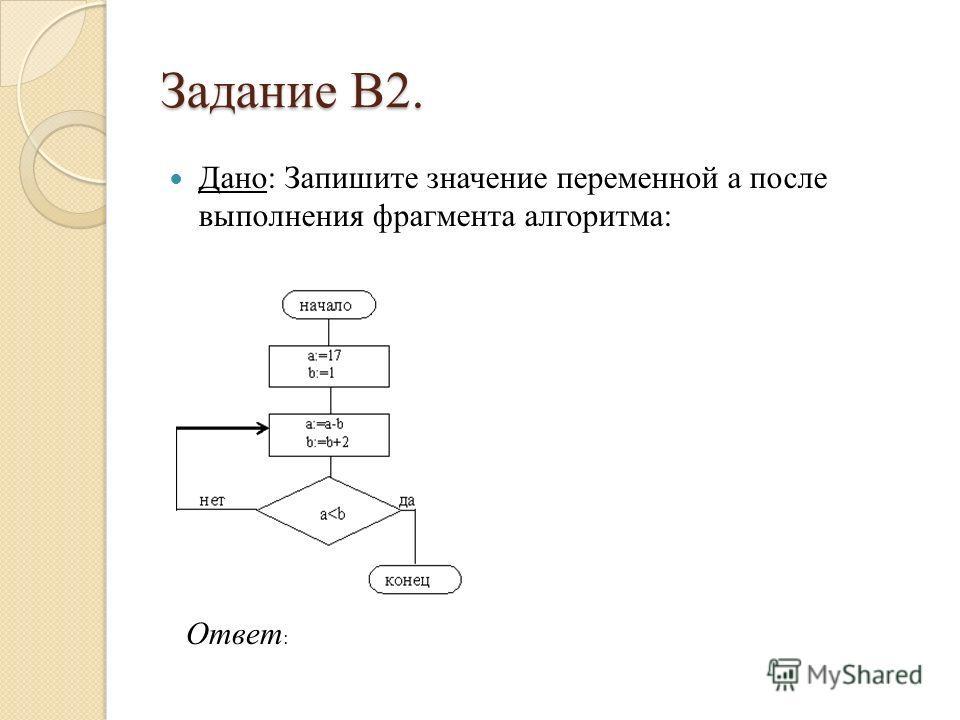 Задание B2. Дано: Запишите значение переменной a после выполнения фрагмента алгоритма: Ответ :