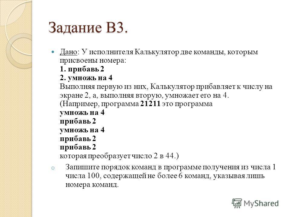 Задание B3. Дано: У исполнителя Калькулятор две команды, которым присвоены номера: 1. прибавь 2 2. умножь на 4 Выполняя первую из них, Калькулятор прибавляет к числу на экране 2, а, выполняя вторую, умножает его на 4. (Например, программа 21211 это п