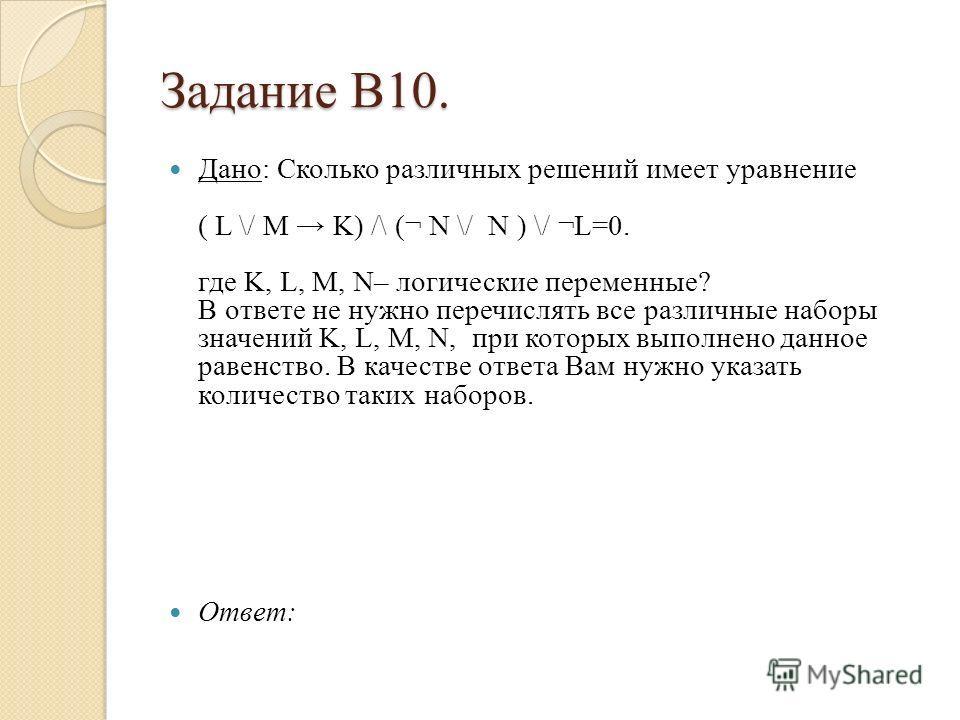 Задание В10. Дано: Сколько различных решений имеет уравнение ( L \/ M K) /\ (¬ N \/ N ) \/ ¬L=0. где K, L, M, N– логические переменные? В ответе не нужно перечислять все различные наборы значений K, L, M, N, при которых выполнено данное равенство. В
