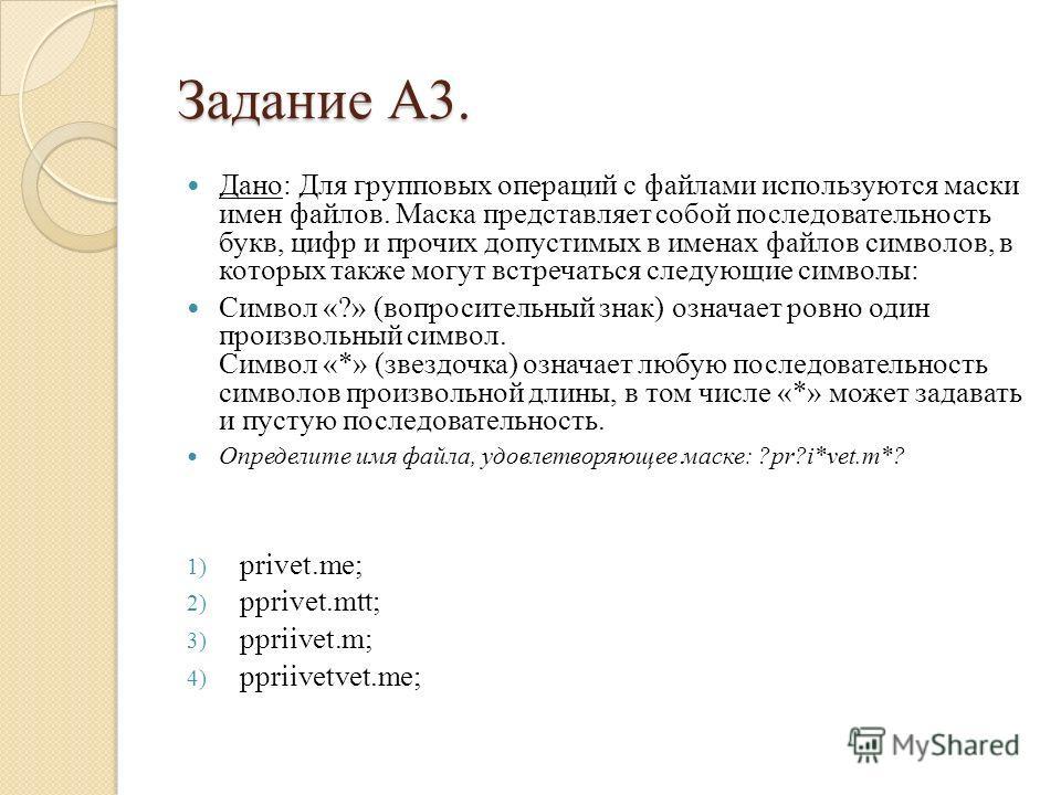 Задание А3. Дано: Для групповых операций с файлами используются маски имен файлов. Маска представляет собой последовательность букв, цифр и прочих допустимых в именах файлов символов, в которых также могут встречаться следующие символы: Символ «?» (в