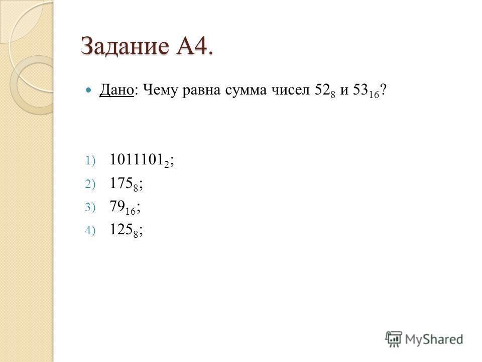 Задание А4. Дано: Чему равна сумма чисел 52 8 и 53 16 ? 1) 1011101 2 ; 2) 175 8 ; 3) 79 16 ; 4) 125 8 ;