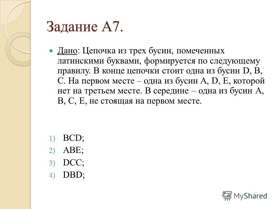 Задание А7. Дано: Цепочка из трех бусин, помеченных латинскими буквами, формируется по следующему правилу. В конце цепочки стоит одна из бусин D, B, C. На первом месте – одна из бусин A, D, E, которой нет на третьем месте. В середине – одна из бусин