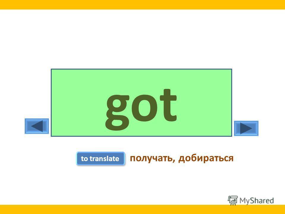 getgot to translate получать, добираться
