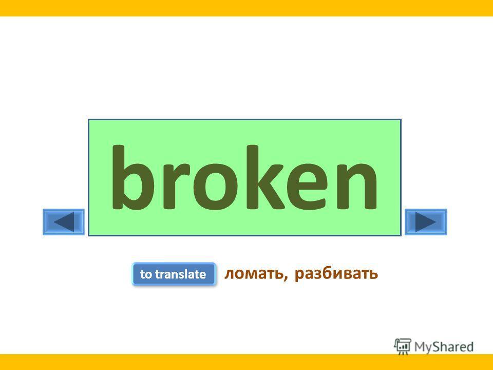 breakbrokebroken to translate ломать, разбивать