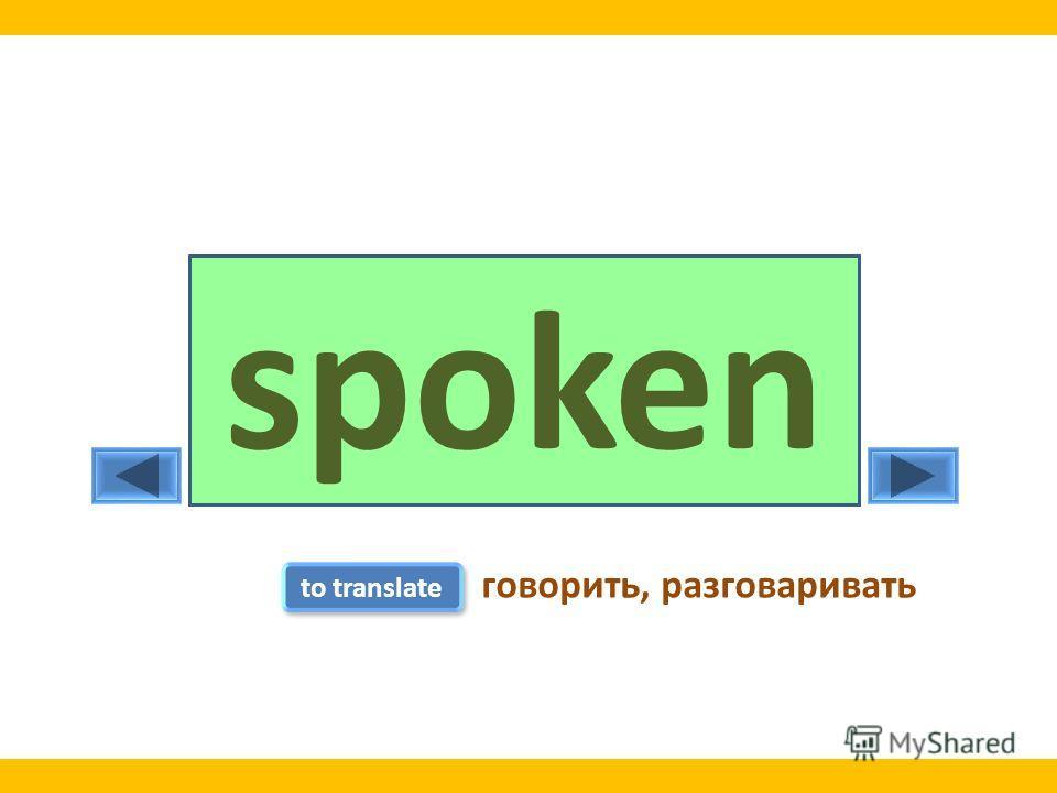 speakspokespoken to translate говорить, разговаривать