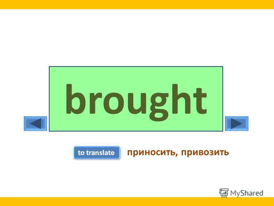 bringbrought to translate приносить, привозить