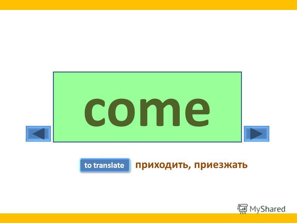 comecamecome to translate приходить, приезжать