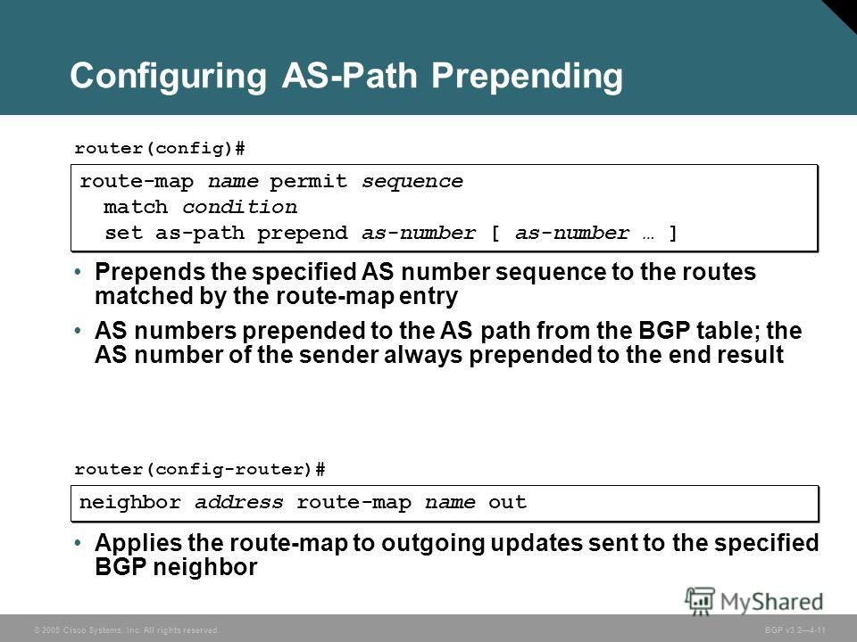 © 2005 Cisco Systems, Inc. All rights reserved. BGP v3.24-11 Configuring AS-Path Prepending route-map name permit sequence match condition set as-path prepend as-number [ as-number … ] route-map name permit sequence match condition set as-path prepen