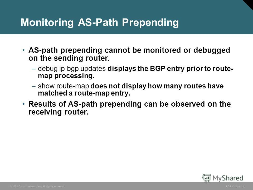 © 2005 Cisco Systems, Inc. All rights reserved. BGP v3.24-13 Monitoring AS-Path Prepending AS-path prepending cannot be monitored or debugged on the sending router. –debug ip bgp updates displays the BGP entry prior to route- map processing. –show ro