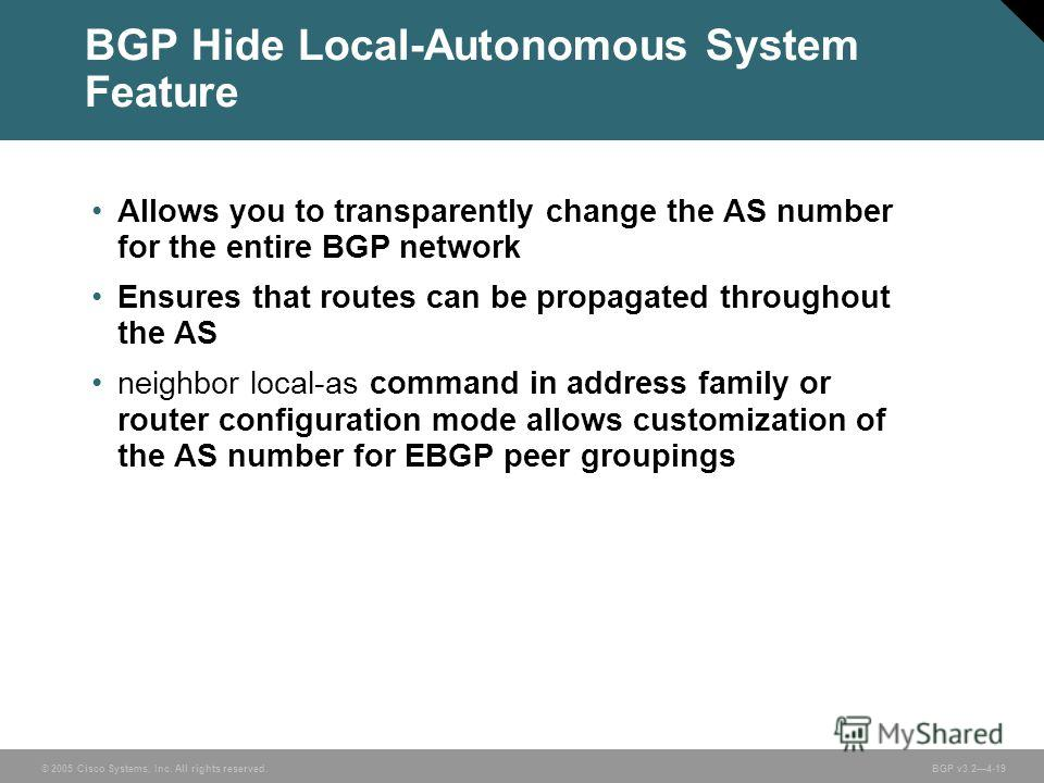 © 2005 Cisco Systems, Inc. All rights reserved. BGP v3.24-19 BGP Hide Local-Autonomous System Feature Allows you to transparently change the AS number for the entire BGP network Ensures that routes can be propagated throughout the AS neighbor local-a