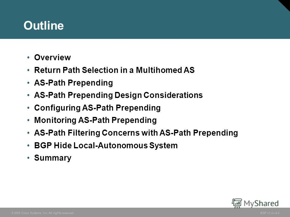 © 2005 Cisco Systems, Inc. All rights reserved. BGP v3.24-2 Outline Overview Return Path Selection in a Multihomed AS AS-Path Prepending AS-Path Prepending Design Considerations Configuring AS-Path Prepending Monitoring AS-Path Prepending AS-Path Fil