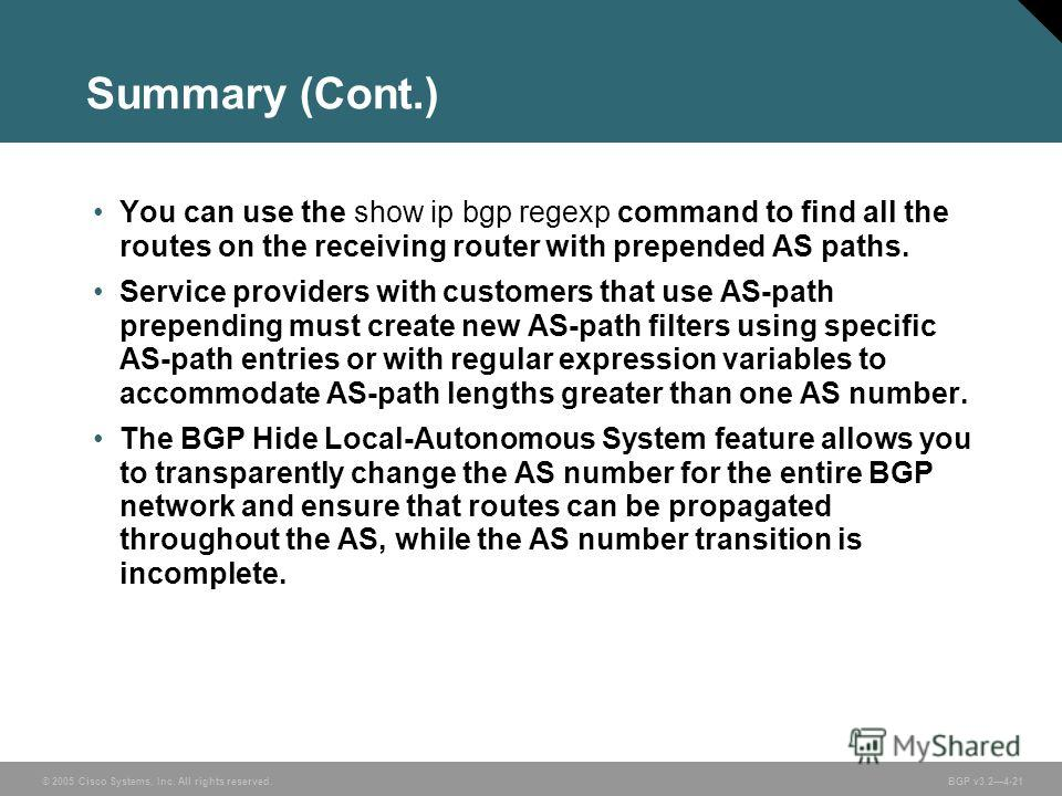© 2005 Cisco Systems, Inc. All rights reserved. BGP v3.24-21 Summary (Cont.) You can use the show ip bgp regexp command to find all the routes on the receiving router with prepended AS paths. Service providers with customers that use AS-path prependi