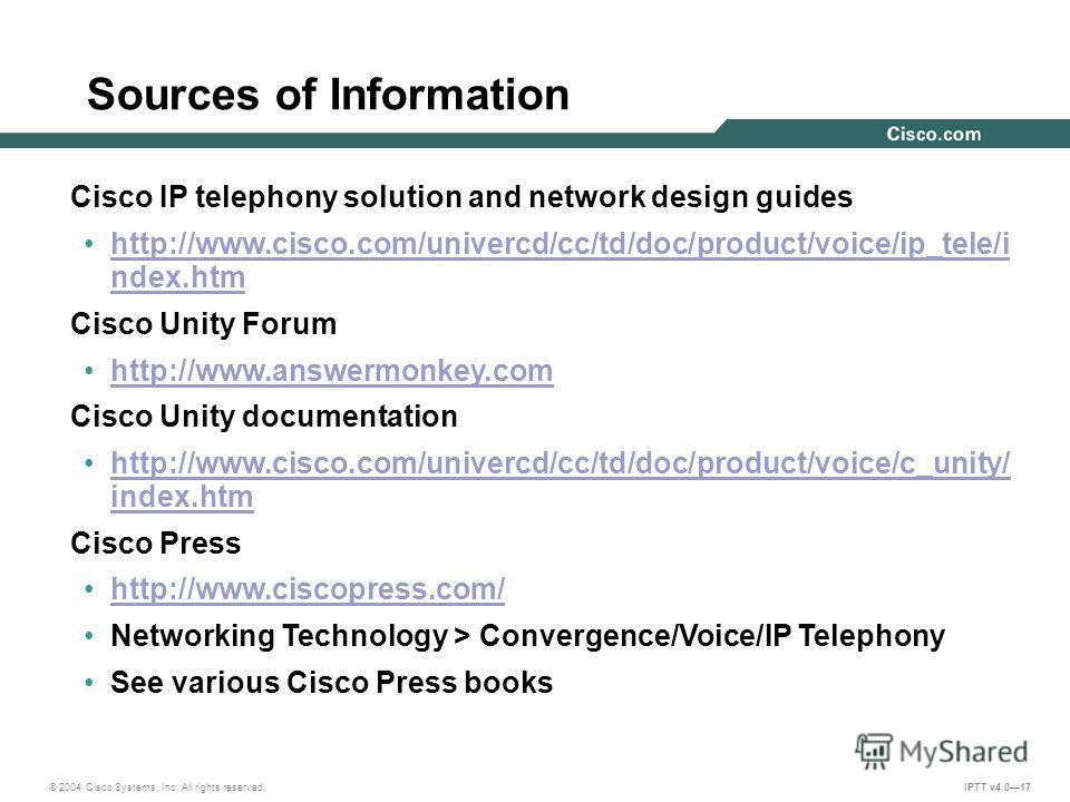 © 2004 Cisco Systems, Inc. All rights reserved. IPTT v4.017 Sources of Information Cisco IP telephony solution and network design guides http://www.cisco.com/univercd/cc/td/doc/product/voice/ip_tele/i ndex.htmhttp://www.cisco.com/univercd/cc/td/doc/p