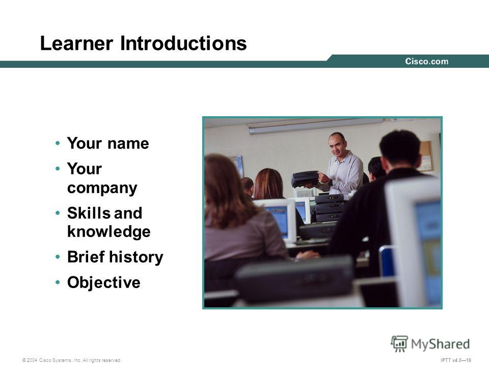 © 2004 Cisco Systems, Inc. All rights reserved. IPTT v4.018 Learner Introductions Your name Your company Skills and knowledge Brief history Objective