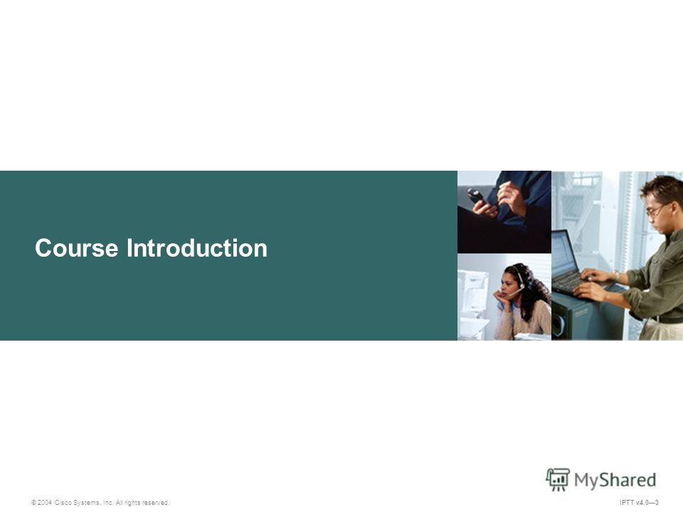 Course Introduction © 2004 Cisco Systems, Inc. All rights reserved. IPTT v4.03