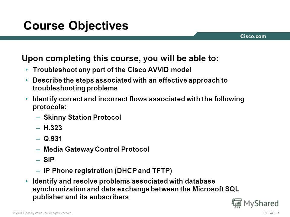 © 2004 Cisco Systems, Inc. All rights reserved. IPTT v4.05 Course Objectives Upon completing this course, you will be able to: Troubleshoot any part of the Cisco AVVID model Describe the steps associated with an effective approach to troubleshooting