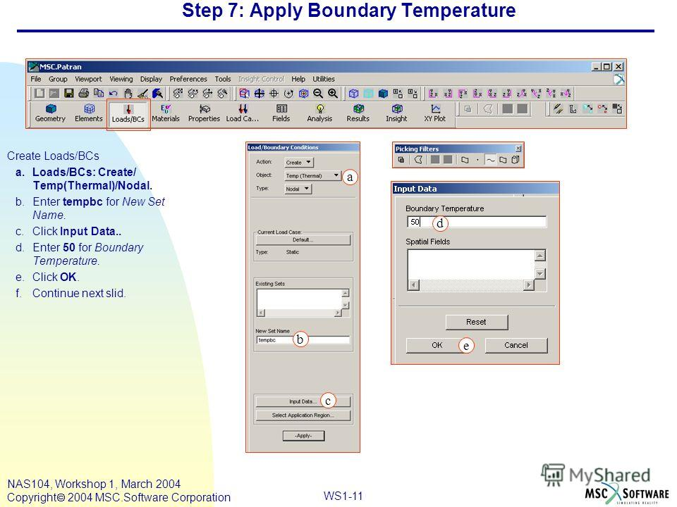 WS1-11 NAS104, Workshop 1, March 2004 Copyright 2004 MSC.Software Corporation Step 7: Apply Boundary Temperature Create Loads/BCs a.Loads/BCs: Create/ Temp(Thermal)/Nodal. b.Enter tempbc for New Set Name. c.Click Input Data.. d.Enter 50 for Boundary