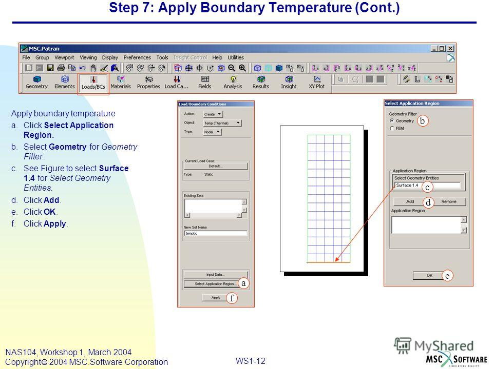WS1-12 NAS104, Workshop 1, March 2004 Copyright 2004 MSC.Software Corporation Step 7: Apply Boundary Temperature (Cont.) Apply boundary temperature a.Click Select Application Region. b.Select Geometry for Geometry Filter. c.See Figure to select Surfa