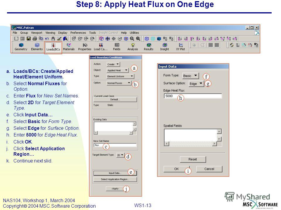 WS1-13 NAS104, Workshop 1, March 2004 Copyright 2004 MSC.Software Corporation Step 8: Apply Heat Flux on One Edge a.Loads/BCs: Create/Applied Heat/Element Uniform. b.Select Normal Fluxes for Option. c.Enter Flux for New Set Names. d.Select 2D for Tar