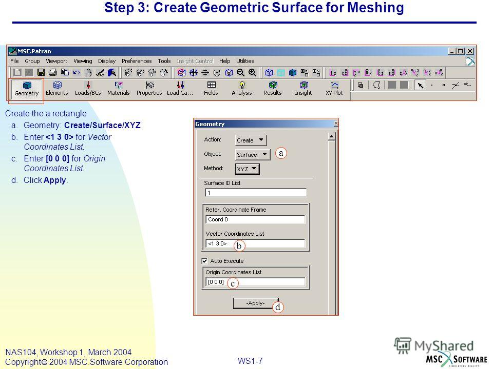 WS1-7 NAS104, Workshop 1, March 2004 Copyright 2004 MSC.Software Corporation Step 3: Create Geometric Surface for Meshing Create the a rectangle a.Geometry: Create/Surface/XYZ b.Enter for Vector Coordinates List. c.Enter [0 0 0] for Origin Coordinate
