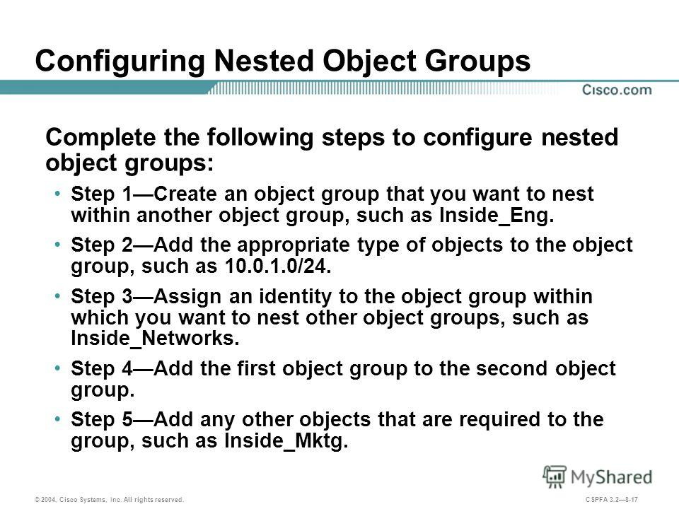 © 2004, Cisco Systems, Inc. All rights reserved. CSPFA 3.28-17 Configuring Nested Object Groups Complete the following steps to configure nested object groups: Step 1Create an object group that you want to nest within another object group, such as In