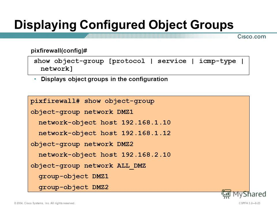© 2004, Cisco Systems, Inc. All rights reserved. CSPFA 3.28-23 Displaying Configured Object Groups Displays object groups in the configuration pixfirewall# show object-group object-group network DMZ1 network-object host 192.168.1.10 network-object ho