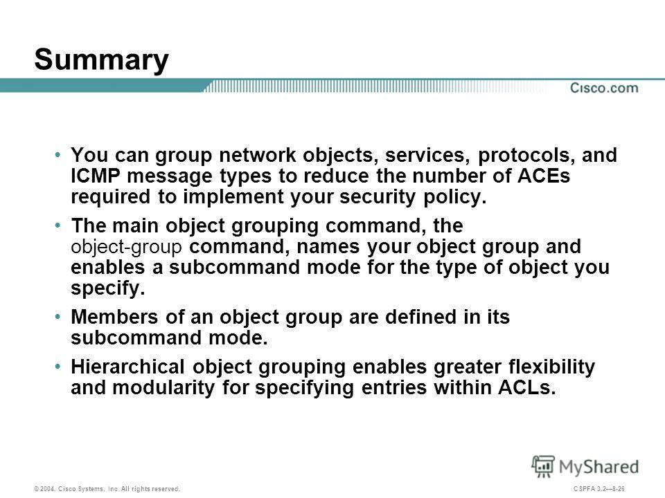 © 2004, Cisco Systems, Inc. All rights reserved. CSPFA 3.28-26 Summary You can group network objects, services, protocols, and ICMP message types to reduce the number of ACEs required to implement your security policy. The main object grouping comman