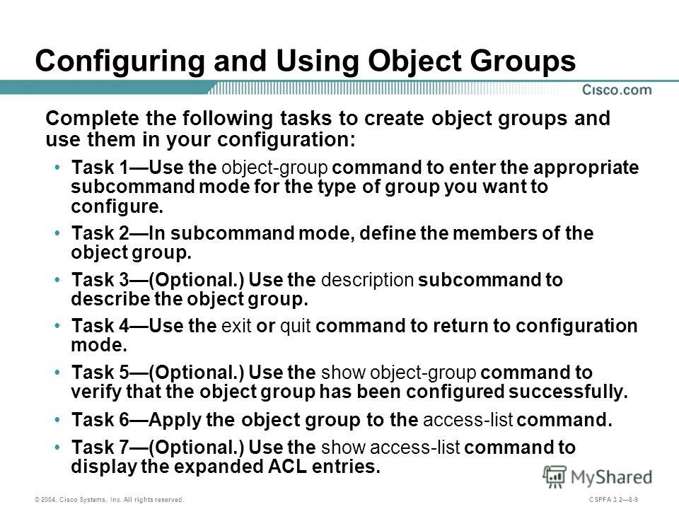 © 2004, Cisco Systems, Inc. All rights reserved. CSPFA 3.28-9 Configuring and Using Object Groups Complete the following tasks to create object groups and use them in your configuration: Task 1Use the object-group command to enter the appropriate sub