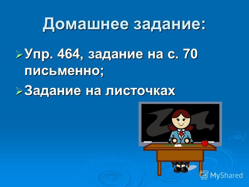Домашнее задание: Упр. 464, задание на с. 70 письменно; Упр. 464, задание на с. 70 письменно; Задание на листочках Задание на листочках