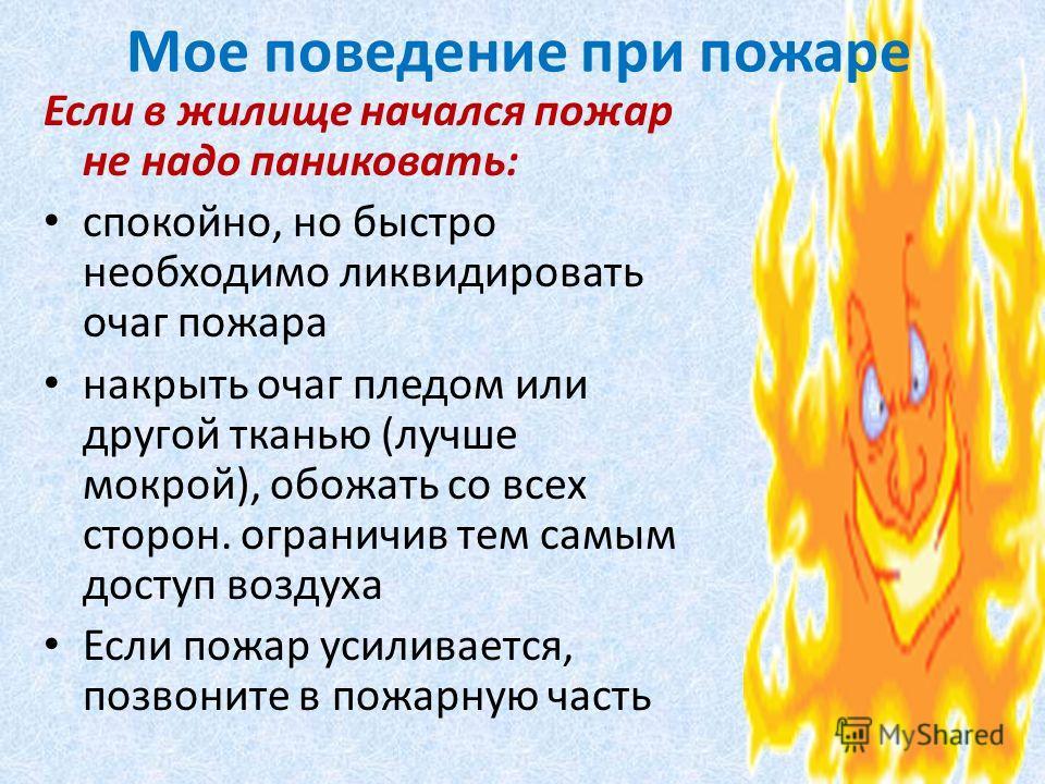 Мое поведение при пожаре Если в жилище начался пожар не надо паниковать: спокойно, но быстро необходимо ликвидировать очаг пожара накрыть очаг пледом или другой тканью (лучше мокрой), обожать со всех сторон. ограничив тем самым доступ воздуха Если по