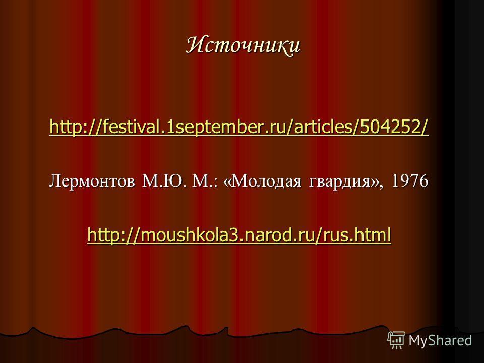 Источники http://festival.1september.ru/articles/504252/ Лермонтов М.Ю. М.: «Молодая гвардия», 1976 http://moushkola3.narod.ru/rus.html