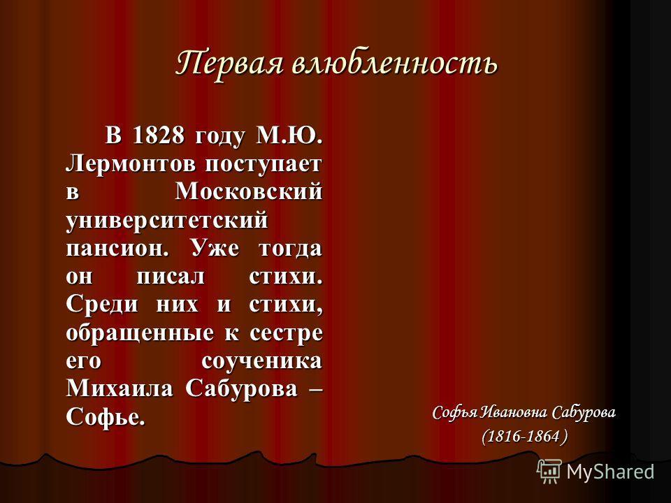 Первая влюбленность В 1828 году М.Ю. Лермонтов поступает в Московский университетский пансион. Уже тогда он писал стихи. Среди них и стихи, обращенные к сестре его соученика Михаила Сабурова – Софье. В 1828 году М.Ю. Лермонтов поступает в Московский