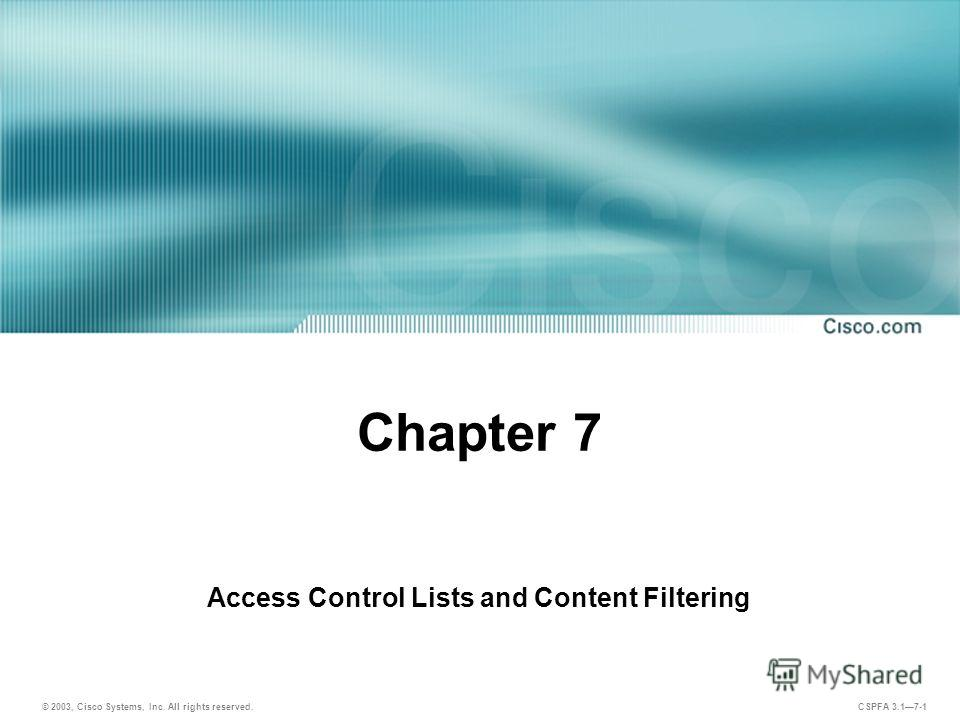 © 2003, Cisco Systems, Inc. All rights reserved. CSPFA 3.17-1 Chapter 7 Access Control Lists and Content Filtering