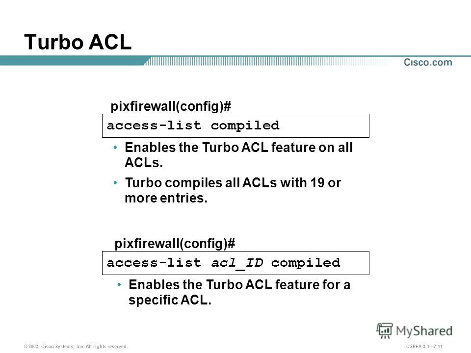 © 2003, Cisco Systems, Inc. All rights reserved. CSPFA 3.17-11 Turbo ACL access-list compiled access-list acl_ID compiled pixfirewall(config)# Enables the Turbo ACL feature for a specific ACL. Enables the Turbo ACL feature on all ACLs. Turbo compiles
