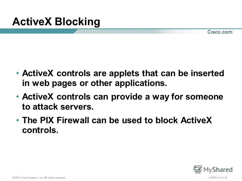© 2003, Cisco Systems, Inc. All rights reserved. CSPFA 3.17-27 ActiveX Blocking ActiveX controls are applets that can be inserted in web pages or other applications. ActiveX controls can provide a way for someone to attack servers. The PIX Firewall c