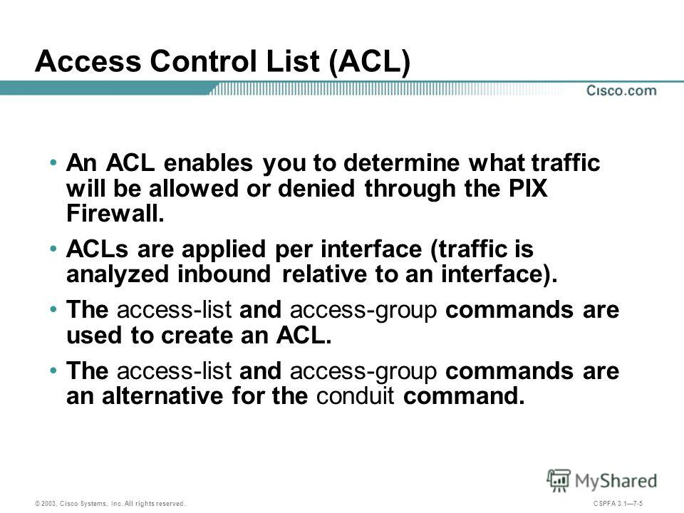 © 2003, Cisco Systems, Inc. All rights reserved. CSPFA 3.17-5 Access Control List (ACL) An ACL enables you to determine what traffic will be allowed or denied through the PIX Firewall. ACLs are applied per interface (traffic is analyzed inbound relat