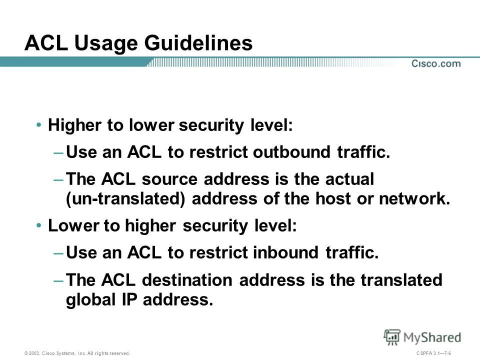 © 2003, Cisco Systems, Inc. All rights reserved. CSPFA 3.17-6 ACL Usage Guidelines Higher to lower security level: –Use an ACL to restrict outbound traffic. –The ACL source address is the actual (un-translated) address of the host or network. Lower t