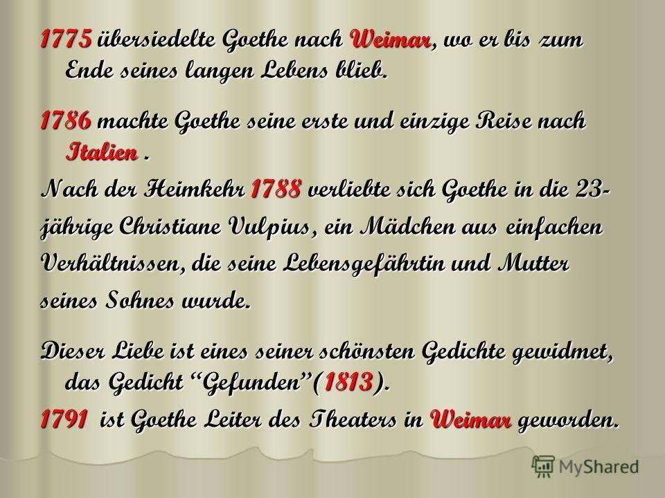 1775 übersiedelte Goethe nach Weimar, wo er bis zum Ende seines langen Lebens blieb. 1786 machte Goethe seine erste und einzige Reise nach Italien. Nach der Heimkehr 1788 verliebte sich Goethe in die 23- jährige Christiane Vulpius, ein Mädchen aus ei