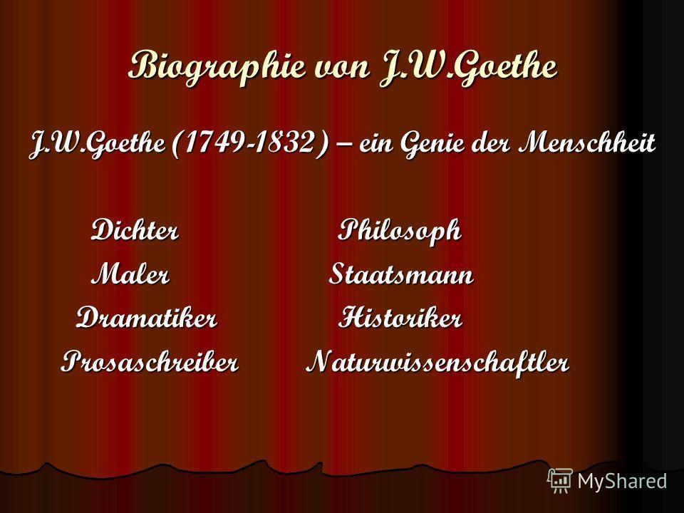 Biographie von J.W.Goethe J.W.Goethe (1749-1832) – ein Genie der Menschheit Dichter Philosoph Dichter Philosoph Maler Staatsmann Maler Staatsmann Dramatiker Historiker Dramatiker Historiker Prosaschreiber Naturwissenschaftler Prosaschreiber Naturwiss