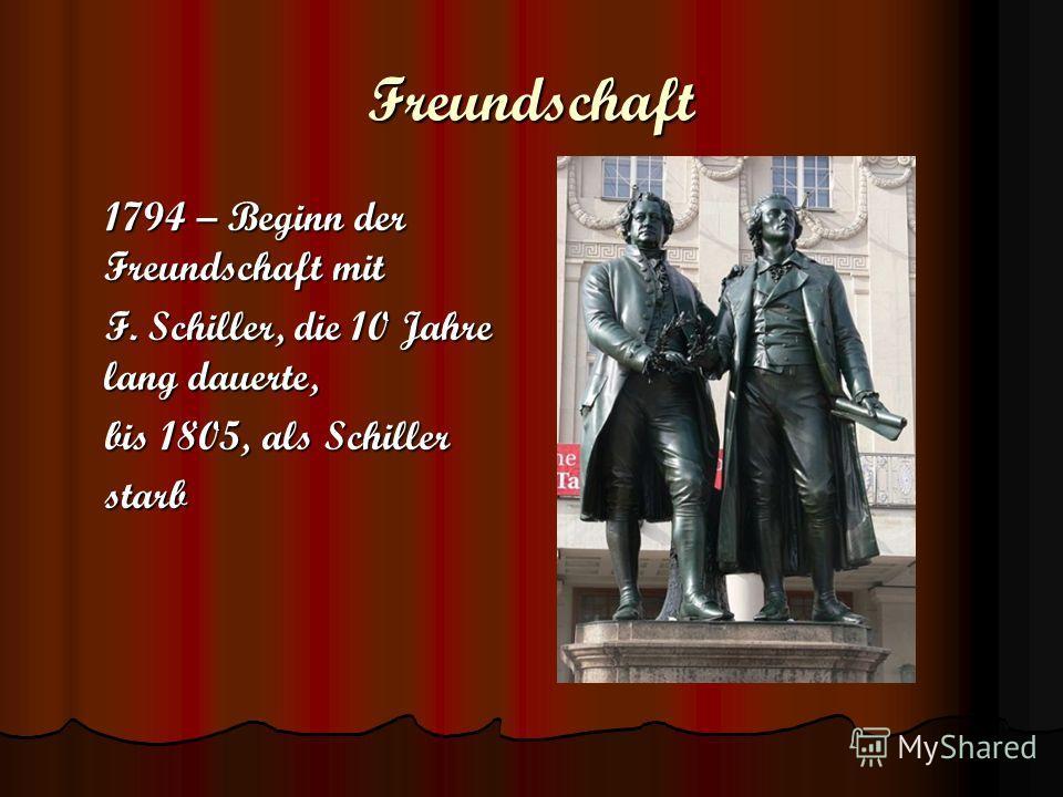 Freundschaft 1794 – Beginn der Freundschaft mit 1794 – Beginn der Freundschaft mit F. Schiller, die 10 Jahre lang dauerte, F. Schiller, die 10 Jahre lang dauerte, bis 1805, als Schiller bis 1805, als Schiller starb starb