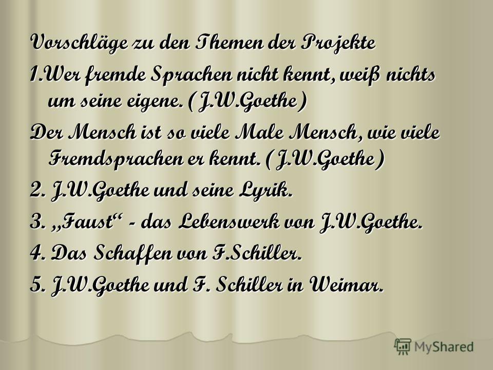 Vorschläge zu den Themen der Projekte 1. Wer fremde Sprachen nicht kennt, weiß nichts um seine eigene. (J.W.Goethe) Der Mensch ist so viele Male Mensch, wie viele Fremdsprachen er kennt. (J.W.Goethe) 2. J.W.Goethe und seine Lyrik. 3. Faust - das Lebe