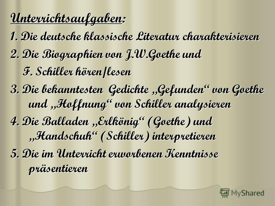 Unterrichtsaufgaben: 1. Die deutsche klassische Literatur charakterisieren 2. Die Biographien von J.W.Goethe und F. Schiller hören/lesen 3. Die bekanntesten Gedichte Gefunden von Goethe und Hoffnung von Schiller analysieren 4. Die Balladen Erlkönig (