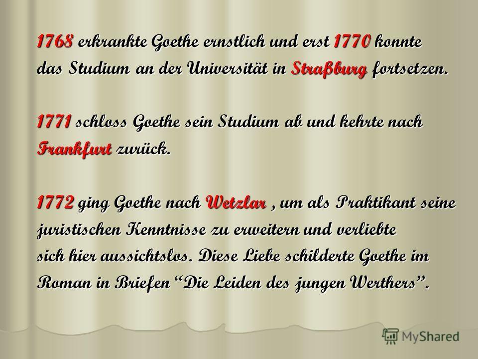 1768 erkrankte Goethe ernstlich und erst 1770 konnte das Studium an der Universität in Straßburg fortsetzen. 1771 schloss Goethe sein Studium ab und kehrte nach Frankfurt zurück. 1772 ging Goethe nach Wetzlar, um als Praktikant seine juristischen Ken